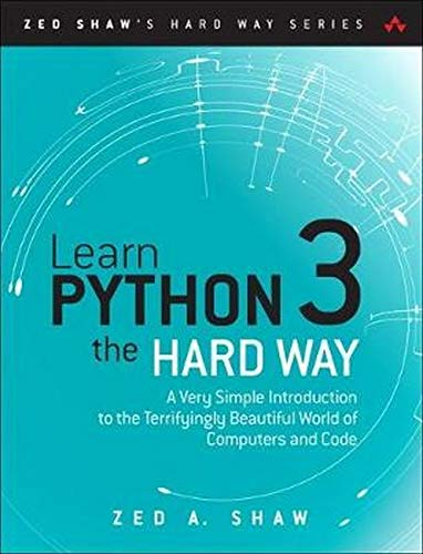 Learn Python 3 The Hard Way  A Very Simple Introduction To The Terrifyingly Beautiful World Of Computers And Code  Zed Shaw's Hard Way