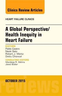 A Global Perspective/Health Inequity in Heart Failure, an Issue of Heart Failure Clinics(Hardback) - 2015 Edition