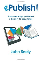 ePublish!: From manuscript to finished ebook in 10 easy stages: an illustrated step-by-step manual on how to master Kindle and Epub and produce beautifully designed and professional ebooks