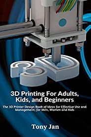 3D Printing For Adults, Kids and Beginners: The 3D Printer Design Book of Ideas for Effective Use and Manageme