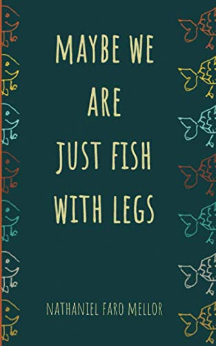 (Maybe we are just fish with legs: A novella)