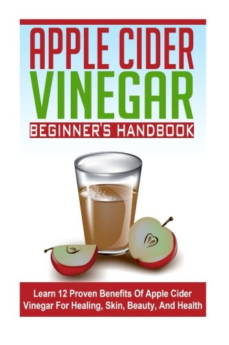 Download Apple Cider Vinegar Beginner's Guide - Learn 12 Proven Benefits of Apple Cider Vinegar for Healing, Skin, Beauty, and Health (ACV Guide, ACV Benefits, Apple Cider Vinegar) pdf