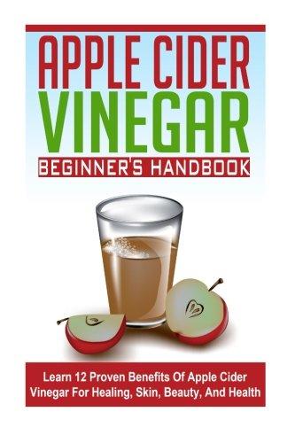 Apple Cider Vinegar Beginner's Guide - Learn 12 Proven Benefits of Apple Cider Vinegar for Healing, Skin, Beauty, and Health (ACV Guide, ACV Benefits, Apple Cider Vinegar) ebook
