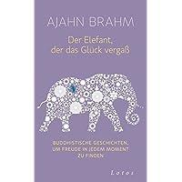Der Elefant, der das Glück vergaß: Buddhistische Geschichten, um Freude in jedem Moment zu finden