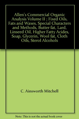Allen's Commercial Organic Analysis Volume II ; Fixed Oils, Fats and Waxes, Special Characters and Methods, Butter fat, Lard, Linseed Oil, Higher Fatty Acides, Soap, Glycerin, Wool fat, Cloth Oils, Sterol Alcohols