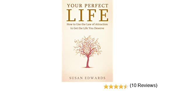 Your Perfect Life - How to Use the Law of Attraction to Get the ...