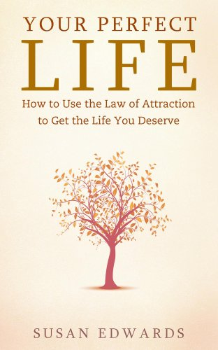 Your Perfect Life - How to Use the Law of Attraction to Get the Life You Deserve