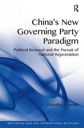 China's New Governing Party Paradigm: Political Renewal and the Pursuit of National Rejuvenation (Rethinking Asia and In