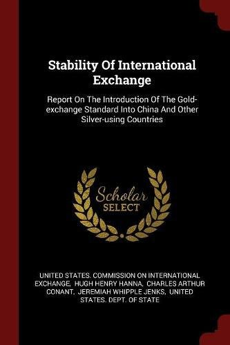 Stability Of International Exchange: Report On The Introduction Of The Gold-exchange Standard Into China And Other Silver-using Countries PDF
