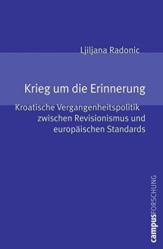 Krieg um die Erinnerung: Kroatische Vergangenheitspolitik zwischen Revisionismus und europäischen Standards (Campus Forschung)