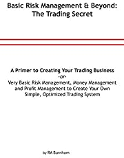 Basic Risk Management and Beyond: The Trading Secret: Very Basic Risk Management, Money Management and Profit Management to Create Your Simple, Optimized Trading System or a Primer to Creating Your Trading Business