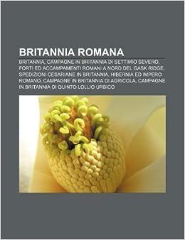 Britannia romana: Britannia, Campagne in Britannia di Settimio Severo, Forti ed accampamenti romani a nord del Gask Ridge: Amazon.es: Fonte: Wikipedia: ...