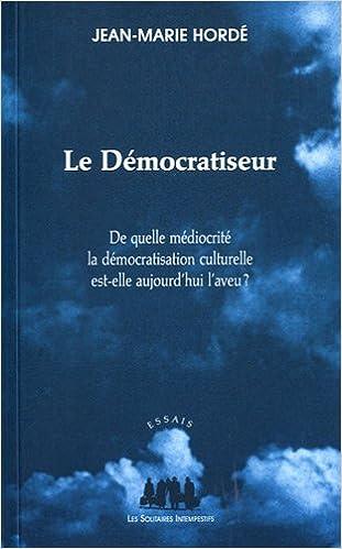 En ligne Le Démocratiseur : De quelle médiocrité la démocratisation actuelle est-elle aujourd'hui l'aveu ? pdf epub