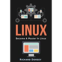 Linux: Become A Master In Linux (Linux, Hacking, Learning Linux Operating System, Programming Basics, Command Line, Fundamentals, Step-by-Step)