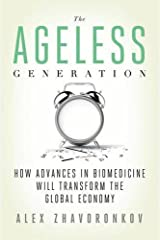 The Ageless Generation: How Advances in Biomedicine Will Transform the Global Economy by Alex Zhavoronkov (2013-07-02) Hardcover