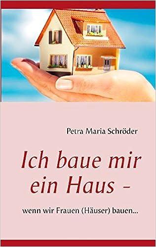Ich Baue Mir Ein Haus   Wenn Wir Frauen Häuser Bauen.: Amazon.de: Petra  Maria Schröder: Bücher
