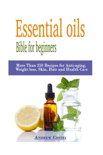 Essential oils: Bible for beginners: More Than 250 Recipes for Anti-aging, Weight loss, Skin, Hair and Health Care by way of: aromatherapy, infusions, inhalations, baths, (Skin Inhalation Therapy)
