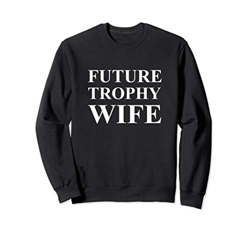(Future Trophy Wife Sweatshirt)