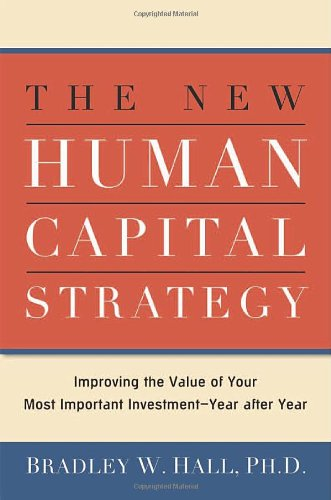 Book: The New Human Capital Strategy - Improving the Value of Your Most Important Investment by Bradley W. Hall