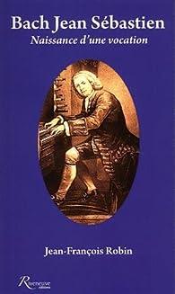 Bach Jean Sébastien : Naissance d'une vocation par Jean-François Robin