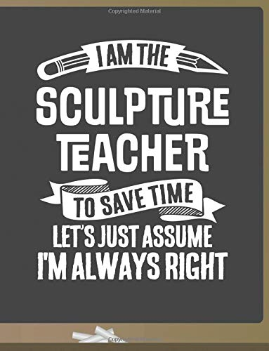 Read Online Funny Sculpture Teacher Notebook - To Save Time Just Assume I'm Always Right - 8.5x11 College Ruled Paper Journal Planner: Awesome School Start Year ... Journal Best Teacher Appreciation Gift pdf epub