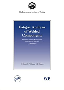 Fatigue Analysis of Welded Components: Designer's Guide to the Structural Hot-Spot Stress Approach: Designer's Guide to the Hot-spot Stress Approach ... in Welding and Other Joining Technologies)