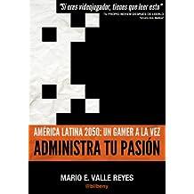 Administra tu Pasion. America Latina 2050: Un Gamer A La Vez