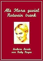 Als Flora zuviel Rotwein trank - Noch eine sehr romantische Komödie (Leckere Lords von Ruby Royce 2) (German Edition)