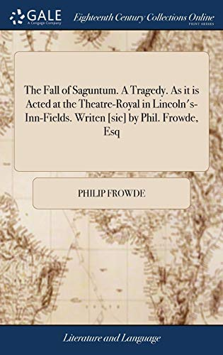 The Fall of Saguntum. a Tragedy. as It Is Acted at the Theatre-Royal in Lincoln's-Inn-Fields. Writen [sic] by Phil. Frowde, Esq