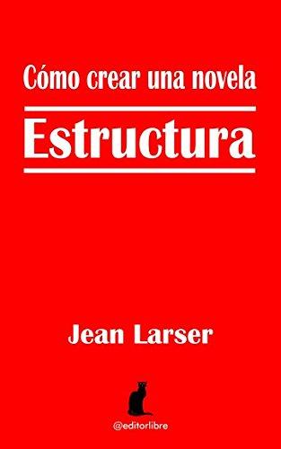 Cómo crear una novela. Estructura.: Construyendo una novela Tapa blanda – 11 jun 2016 Jean Larser Editor Libre Independently published 1519022344