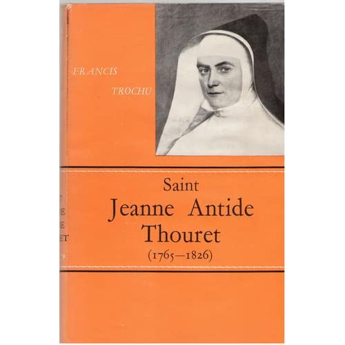 Saint Jeanne Antide Thouret: Foundress of the Sisters of Charity Under the Protection of St. Vincent De Paul Francis Trochu