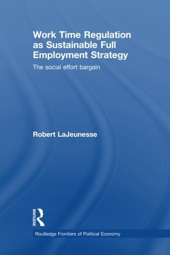 Work Time Regulation as Sustainable Full Employment Strategy: The Social Effort Bargain (Routledge Frontiers of Politica