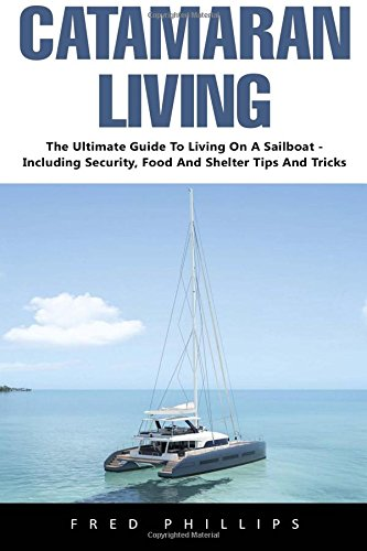 Catamaran Living: The Ultimate Guide To Living On A Sailboat - Including Security, Food And Shelter Tips And Tricks pdf epub