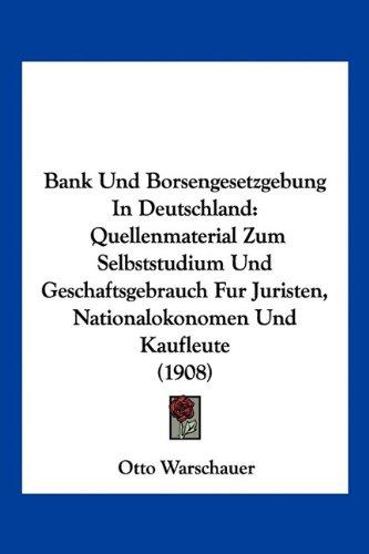 Download Bank Und Borsengesetzgebung In Deutschland: Quellenmaterial Zum Selbststudium Und Geschaftsgebrauch Fur Juristen, Nationalokonomen Und Kaufleute (1908) (German Edition) pdf