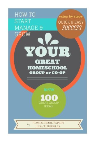 How To Start Manage and Grow Your GREAT Homeschool Group or Co-op: Step by Step Quick and Easy Success