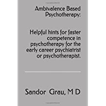 Ambivalence Based Psychotherapy:  Helpful hints for faster competence in psychotherapy for the early career psychiatrist or psychotherapist.