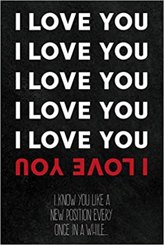 I Love You I Know You Like A New Position Every Once In A While Blank Lined Notebook Funny Relationship Sexy Valentines Gift For Him And Her For Anniversary Or