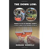 99 Things to do in Sonoma County: The Down Low: A Local's guide to the Provence of the U.S.