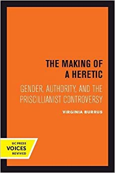 The Making of a Heretic: Gender, Authority, and the Priscillianist Controversy (Transformation of the Classical Heritage)