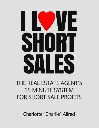 I Love Short Sales : The Real Estate Agent's 15 Minute System for Short Sale Profits