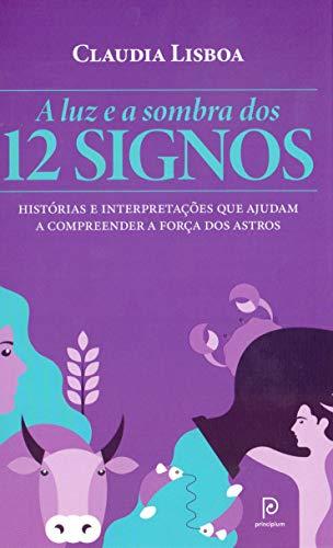 A luz e a sombra dos 12 signos: Histórias e interpretações que ajudam a compreender a força dos astros