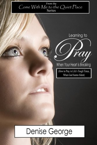 Download Learning to Pray When Your Heart is Breaking: How to Pray in Life's Tough Times, When God Seems Silent PDF