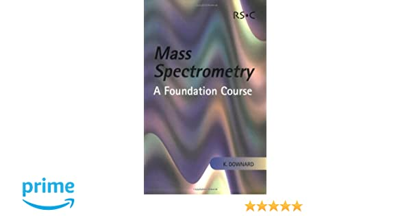 Mass Spectrometry: A Foundation Course