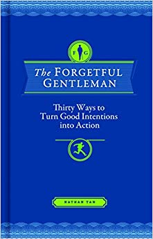 The Forgetful Gentleman: Thirty Ways to Turn Good Intentions into Action: Nathan Tan: 9781452113524: Amazon.com: Books