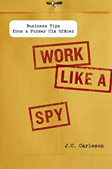 Work Like a Spy: Business Tips from a Former CIA Officer by [Carleson, J. C.]