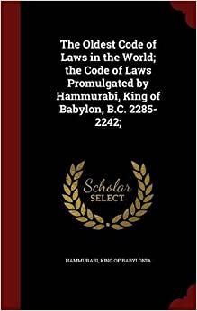 The Oldest Code of Laws in the World; the Code of Laws Promulgated by Hammurabi, King of Babylon, B.C. 2285-2242;