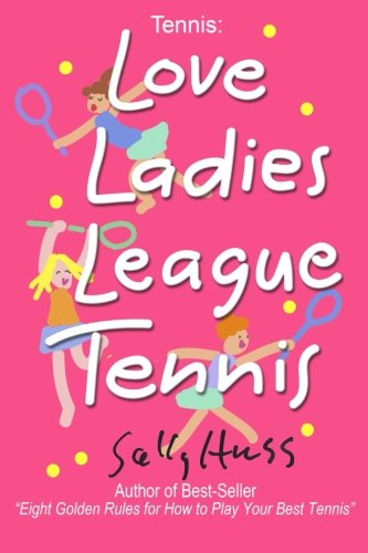 Tennis: LOVE LADIES LEAGUE TENNIS: (Delightful Insights and Instruction on Ladies Doubles Play, Strategies, and Fun)