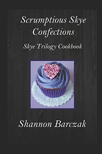Scrumptious Skye Confections: The Skye Trilogy Cookbook by Shannon Barczak