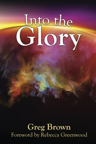 Into the Glory: Glory is God's solution for the darkness covering the earth! by Greg Brown (2015-05-07)