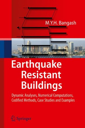 Earthquake Resistant Buildings: Dynamic Analyses, Numerical Computations, Codified Methods, Case Studies and Examples by M Y H Bangash